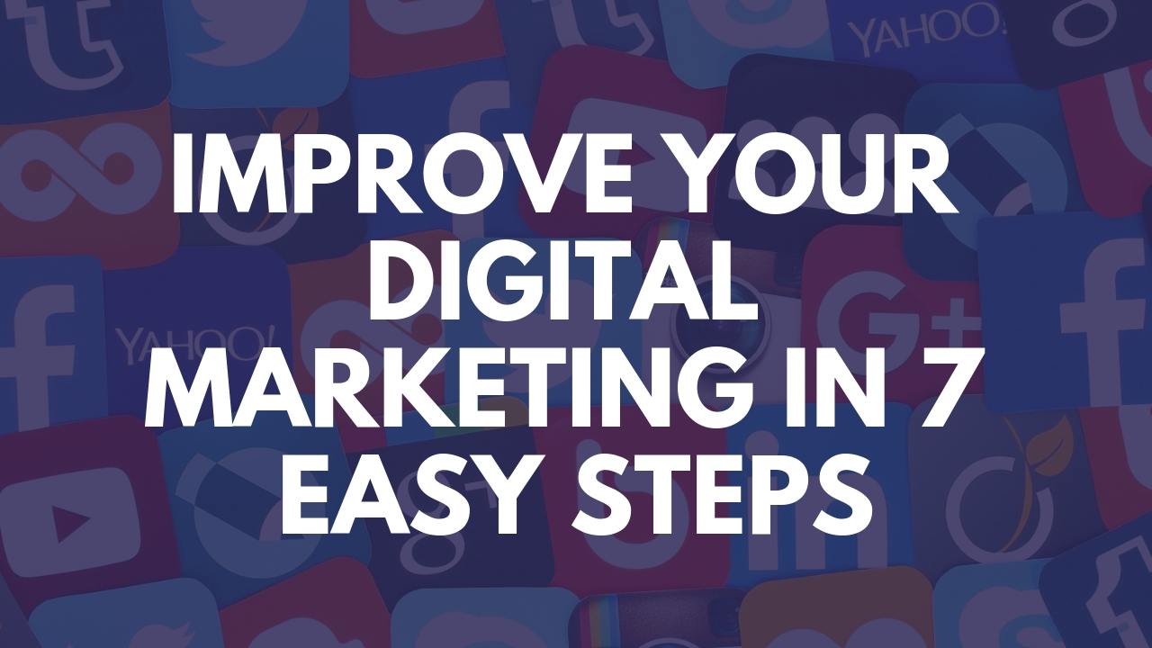 Improve Your Digital Marketing In 7 Easy Steps