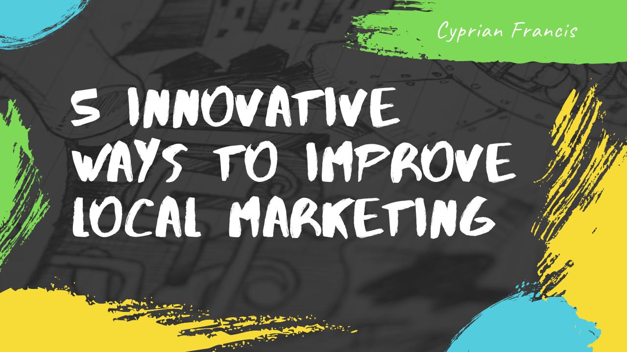 5 Innovative Ways To Improve Local Marketing